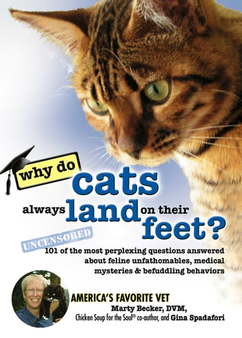 Why Do Cats Always Land on Their Feet? - 101 of the Most Perplexing Questions Answered About Feline Unfathomables, Medical Mysteries and Befuddling Behaviors ebook by Marty Becker, D.V.M.,Gina Spadafori