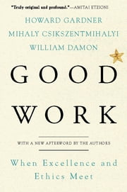 Good Work - When Excellence and Ethics Meet ebook by Howard E. Gardner,Mihaly Csikszentmihalyi,William Damon