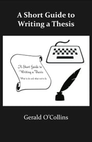 A Short Guide to Writing a Thesis: What to do and what not to do ebook by Gerard O'Collins