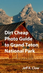 Dirt Cheap Photo Guide to Grand Teton National Park ebook by Jeff Clow