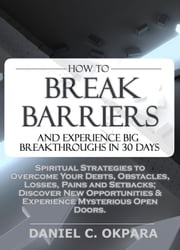 How to Break Barriers and Experience Big Breakthroughs in 30 Days | Spiritual Strategies to Overcome Your Debts, Obstacles, Losses, Pains and Setbacks & Discover New Opportunities ebook by Daniel Okpara