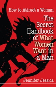 How To Attract a Woman: The Secret Handbook of What Women Want in a Man ebook by Jennifer Jessica