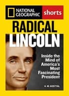 Radical Lincoln - Inside the Mind of America's Most Fascinating President ebook by K. M. Kostyal