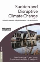 Sudden and Disruptive Climate Change - Exploring the Real Risks and How We Can Avoid Them ebook by Michael MacCracken