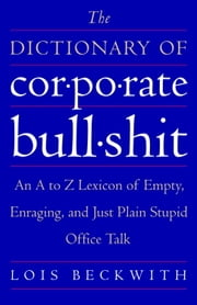 The Dictionary of Corporate Bullshit - An A to Z Lexicon of Empty, Enraging, and Just Plain Stupid Office Talk ebook by Lois Beckwith