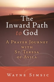 The Inward Path to God - A Prayer Journey with Teresa of Avila ebook by Wayne Simsic