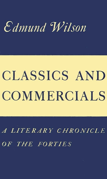Classics and Commercials - A Literary Chronicle of the Forties ebook by Edmund Wilson