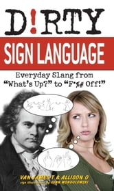 "Dirty Sign Language - Everyday Slang from ""What's Up?"" to ""F*%# Off!"" ebook by Van James T,Allison O"