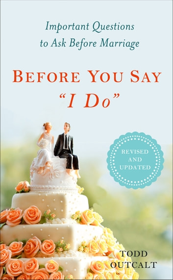 "Before You Say ""I Do"" - Important Questions to Ask Before Marriage, Revised and Updated ebook by Todd Outcalt"