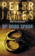 Op dood spoor 電子書籍 by Peter James, Ineke de Groot