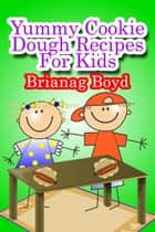 Yummy Cookie Dough Recipes For Kids ebook by Brianag Boyd