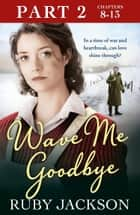 Wave Me Goodbye (Part Two: Chapters 8–13) ebook by Ruby Jackson