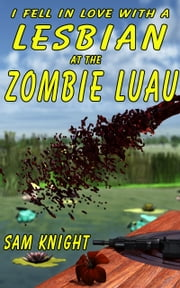 I Fell In Love With A Lesbian At The Zombie Luau ebook by Sam Knight