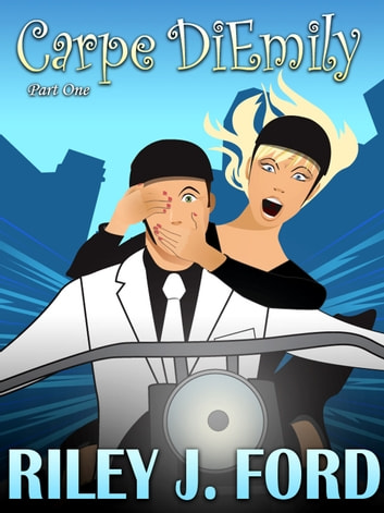 Carpe DiEmily (Part 1) - A Romantic Comedy Chick Lit Adventure ebook by Riley J. Ford