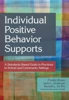 Individual Positive Behavior Supports - A Standards-Based Guide to Practices in School and Community Settings ebook by Fredda Brown Ph.D., Jacki Anderson Ph.D., Randall L. De Pry,...