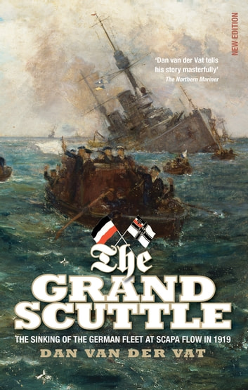 The Grand Scuttle - The Sinking of the German Fleet at Scapa Flow in 1919 ebook by Dan Van Der Vat