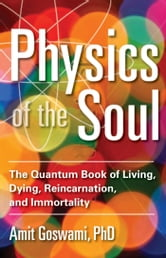 Physics of the Soul - The Quantum Book of Living, Dying, Reincarnation, and Immortality ebook by Amit Goswami Ph.D.