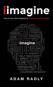 """I Imagine: How to Live a Life of Passion & Maximum Positive Impact"" ebook by Adam Radly"
