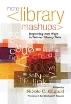 More Library Mashups - Exploring New Ways to Deliver Library Data ebook by Nicole C. Engard, Michael P. Sauers