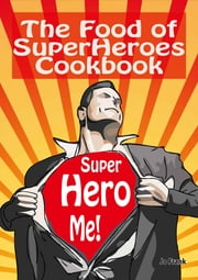 The Food of SuperHeroes Cookbook: SuperHero Me! Becoming a SuperHero with these Awesome Recipes ebook by Jo Frank