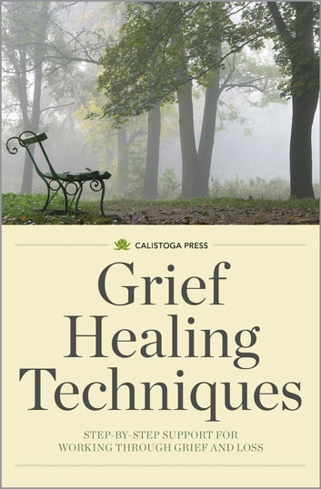 Grief Healing Techniques: Step-by-Step Support for Working Through Grief and Loss ebook by Calistoga Press