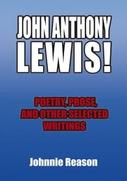 JOHN ANTHONY LEWIS! poetry, prose, and other selected writings ebook by Johnnie Reason
