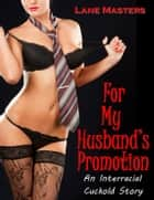 For My Husband's Promotion: A XXX Interracial Cuckold Story ebook by Lane Masters