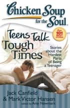 Chicken Soup for the Soul: Teens Talk Tough Times - Stories about the Hardest Parts of Being a Teenager ebook by Jack Canfield, Mark Victor Hansen, Amy Newmark
