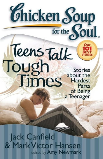 Chicken Soup for the Soul: Teens Talk Tough Times - Stories about the Hardest Parts of Being a Teenager ebook by Jack Canfield,Mark Victor Hansen,Amy Newmark