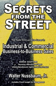 Secrets From The Street: Reveals How To Become A Manufacturers Rep; - How To Begin An Industrial Sales Career As An Independent Manufacturers Rep Or Salaried Rep ebook by Walter Nussbaum, Jr.
