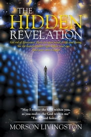 "The Hidden Revelation - ""My passion is Spirituality; my mission is to end homelessness and hunger."" ebook by Morson Livingston"