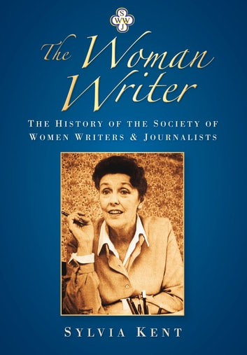 The Woman Writer - The History of the Society of Women Writers and Journalists eBook by Sylvia Kent
