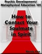 Psychic Development/Metaphysical Education 101 - How to Contact Your Soulmate in Spirit ebook by Wendy Kay