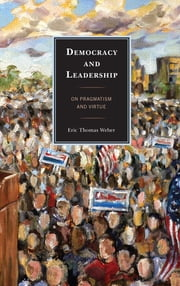 Democracy and Leadership - On Pragmatism and Virtue ebook by Eric Thomas Weber