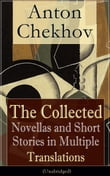 Anton Chekhov: The Collected Novellas and Short Stories in Multiple Translations (Unabridged): Over 200 Stories From the Renowned Russian Playwright and Author of Uncle Vanya, Cherry Orchard and The Three Sisters in Multiple Translations including Wa
