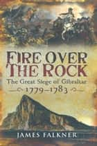 Fire Over the Rock - The Great Siege of Gibraltar ebook by James Falkner
