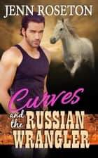 Curves and the Russian Wrangler (BBW Romance - Coldwater Springs 6) ebook by Jenn Roseton