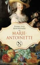 Marie-Antoinette - Une biographie gastronomique eBook by Pierre-Yves Beaurepaire