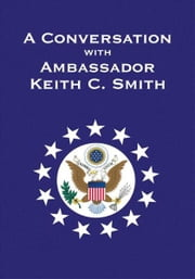 A Conversation With Ambassador Keith C. Smith ebook by Keith C. Smith