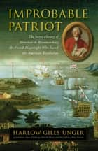 Improbable Patriot - The Secret History of Monsieur de Beaumarchais, the French Playwright Who Saved the American Revolution ebook by Harlow Giles Unger