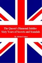 The Queen's Diamond Jubilee, Sixty Years of Secrets and Scandals ebook by Michael James