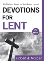 Devotions for Lent (Ebook Shorts) - Meditations Based on Best-Loved Hymns ebook by Robert J. Morgan