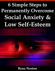 6 Simple Steps to Permanently Overcome Social Anxiety & Low Self-Esteem ebook by Beau Norton