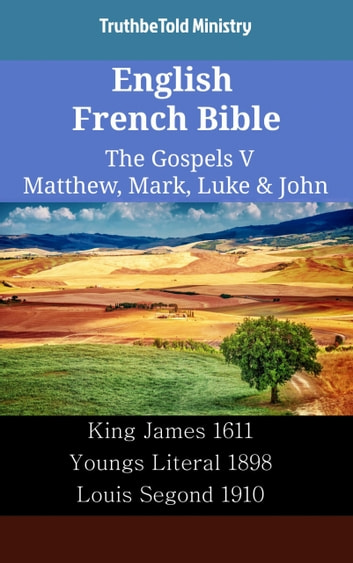 English French Bible - The Gospels V - Matthew, Mark, Luke & John - King James 1611 - Youngs Literal 1898 - Louis Segond 1910 ebook by TruthBeTold Ministry
