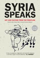 Syria Speaks - Art and Culture from the Frontline ebook by Malu Halasa, Nawara Mahfoud, Zaher Omareen Zaher Omareen