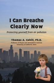 I Can Breathe Clearly Now - Protecting Yourself From Air Pollution eBook by Thomas A. Cahill
