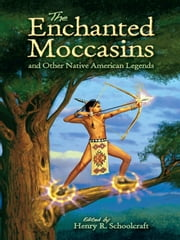 The Enchanted Moccasins and Other Native American Legends ebook by Henry R. Schoolcraft