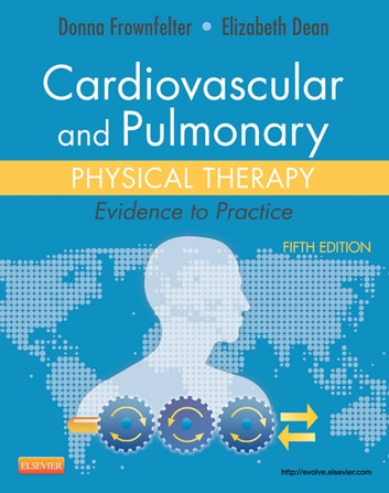Cardiovascular and Pulmonary Physical Therapy - E-Book - Evidence to Practice ebook by Donna Frownfelter, PT, DPT, MA, CCS, RRT, FCCP,Elizabeth Dean, PhD, PT