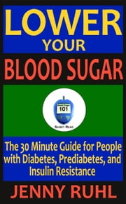 Lower Your Blood Sugar: The 30 Minute Guide for People with Diabetes, Prediabetes, and Insulin Resistance - Blood Sugar 101 Short Reads, #1 ebook by Jenny Ruhl