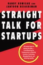 Straight Talk for Startups - 100 Insider Rules for Beating the Odds--From Mastering the Fundamentals to Selecting Investors, Fundraising, Managing Boards, and Achieving Liquidity ebook by Randy Komisar, Jantoon Reigersman